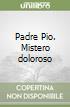 Padre Pio. Mistero doloroso libro