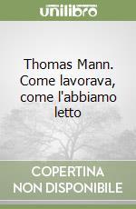 Thomas Mann. Come lavorava, come l'abbiamo letto libro di Cetti Marinoni Bianca; Rüchat Anna