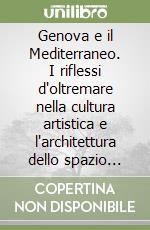 Genova e il Mediterraneo. I riflessi d'oltremare nella cultura artistica e l'architettura dello spazio urbano XII-XVIII secolo libro di Naser Eslami Alireza