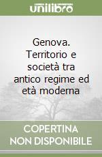 Genova. Territorio e società tra antico regime ed età moderna libro di Giontoni Bruno; Balletti Franca