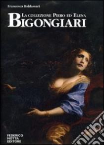 La collezione Piero ed Elena Bigongiari. Il Seicento tra favola e dramma. Ediz. italiana e inglese libro di Baldassari Francesca