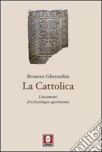 La cattolica. Lineamenti d'ecclesiologia agostiniana libro di Gherardini Brunero