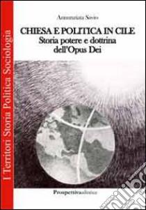 Chiesa e politica in Cile. Storia, potere e dottrina dell'Opus Dei libro di Savio Annunziata