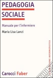 Pedagogia sociale. Manuale per l'infermiere libro di Lanzi M. Lisa