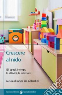 Crescere al nido. Gli spazi, i tempi, le attività, le relazioni libro di Galardini A. (cur.)