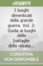 I luoghi dimenticati della grande guerra. Vol. 2: Guida ai luoghi delle battaglie della ritirata di Caporetto nella provincia di Udine