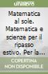 Matematica al sole. Matematica e scienze per il ripasso estivo. Per la Scuola media libro