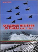 Aviazione militare in Italia 1944-2013. Ediz. illustrata libro