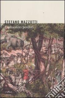 Esploratori perduti. Storie dimenticate di naturalisti italiani di fine Ottocento libro di Mazzotti Stefano