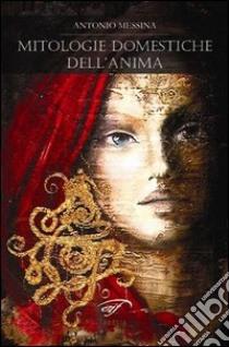 Mitologie domestiche dell'anima libro di Messina Antonio