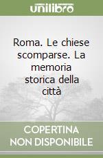 Roma. Le chiese scomparse. La memoria storica della città libro di Lombardi Ferruccio
