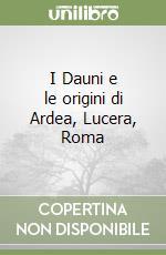 I Dauni e le origini di Ardea, Lucera, Roma libro di Marincola Mario