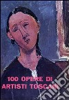 100 opere di artisti toscani. Ediz. illustrata libro