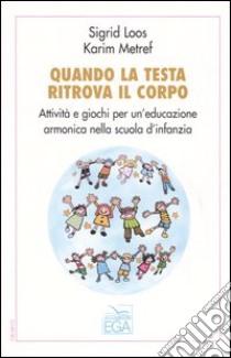 Quando la testa ritrova il corpo. Attività e giochi per un'educazione armonica nella scuola d'infanzia libro di Loos Sigrid - Metref Karim