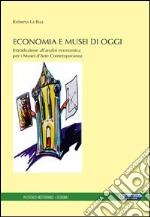 Economia e musei di oggi. Introduzione all'analisi economica per i musei d'arte contemporanea libro