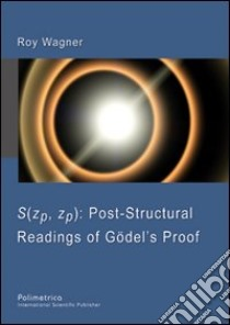 S(zp, zp). Post-structural readings of Gödel's proof libro di Wagner Roy