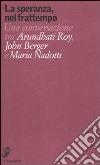 La speranza, nel frattempo. Una conversazione tra Arundhat Roy, John Berger e Maria Nadotti libro