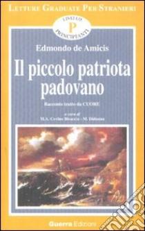 Il piccolo patriota padovano. Tratto da Cuore. Livello principianti libro di De Amicis Edmondo; Covino M. A. (cur.); Di Donna M. (cur.)
