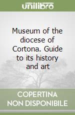 Museum of the diocese of Cortona. Guide to its history and art libro di Mori Edoardo; Mori Paolo