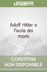 Adolf Hitler e l'isola dei morti libro di Mazzi Anna L.