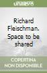 Richard Fleischman. Space to be shared libro