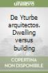 De Yturbe arquitectos. Dwelling versus building libro