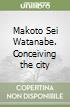 Makoto Sei Watanabe. Conceiving the city libro