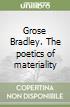 Grose Bradley. The poetics of materiality libro