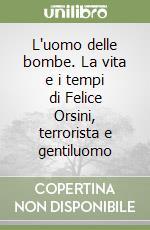 L'uomo delle bombe. La vita e i tempi di Felice Orsini, terrorista e gentiluomo libro di Venturi Alfredo