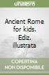 Ancient Rome for kids. Ediz. illustrata libro di Parisi Anna; Parisi Elisabetta; Punzi Rosaria