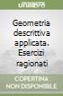 Geometria descrittiva applicata. Esercizi ragionati libro