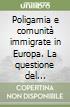 Poligamia e comunità immigrate in Europa. La questione del riconoscimento giuridico della diversità libro