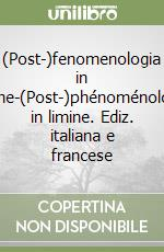 (Post-)fenomenologia in limine-(Post-)phénoménologie in limine. Ediz. italiana e francese