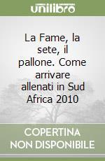 La Fame, la sete, il pallone. Come arrivare allenati in Sud Africa 2010 libro di Guelpa Luigi