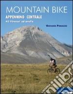 Mountain bike. Appennino centrale. 43 itinerari ad anello tra Marche, Umbria, Abruzzi. Ediz. illustrata libro