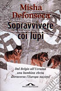 Sopravvivere coi lupi. Dal Belgio all'Ucraina una bambina ebrea attraverso l'Europa nazista libro di Defonseca Misha
