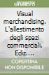Visual merchandising. L'allestimento degli spazi commerciali libro