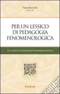Per un lessico di pedagogia fenomenologica libro di Bertolini P. (cur.)