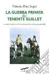 La guerra privata del tenente Guillet. La resistenza italiana in Eritrea durante la seconda guerra mondiale libro