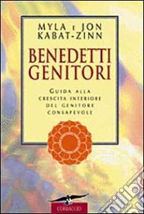 Benedetti genitori. Guida alla crescita interiore del genitore consapevole libro di Kabat-Zinn Jon; Kabat-Zinn Myla