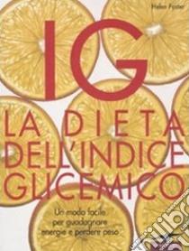 IG. La dieta dell'indice glicemico. Un modo facile per guadagnare energie e perdere peso libro di Foster Helen