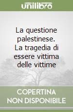 La questione palestinese. La tragedia di essere vittima delle vittime libro di Said Edward W.