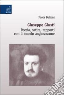 Giuseppe Giusti. Poesia, satira, rapporti con il mondo anglosassone libro di Belloni Paola