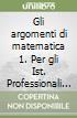 Gli argomenti di matematica 1. Per gli Ist. Professionali per l'industria e l'artigianato libro