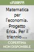 Matematica per l'economia. Progetto Erica. Per il triennio libro
