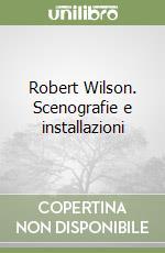 Robert Wilson. Scenografie e installazioni libro di Bertoni Franco - Quadri Franco - Stearns Robert