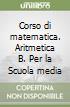 Corso di matematica. Aritmetica B. Per la Scuola media libro