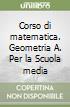 Corso di matematica. Geometria A. Per la Scuola media libro