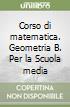 Corso di matematica. Geometria B. Per la Scuola media libro