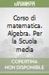 Corso di matematica. Algebra. Per la Scuola media libro